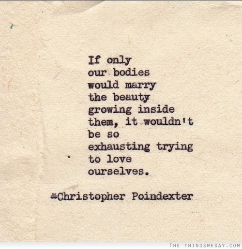 if-only-our-bodies-would-marry-the-beauty-growing-inside-them-it-wouldnt-be-so-exhausting-trying-to-love-ourselves-love-quote