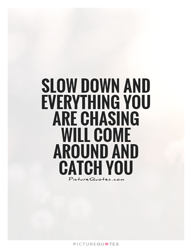 slow-down-and-everything-you-are-chasing-will-come-around-and-catch-you-quote-1